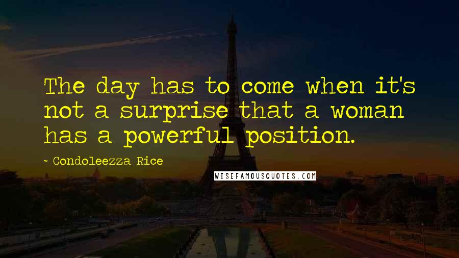 Condoleezza Rice quotes: The day has to come when it's not a surprise that a woman has a powerful position.