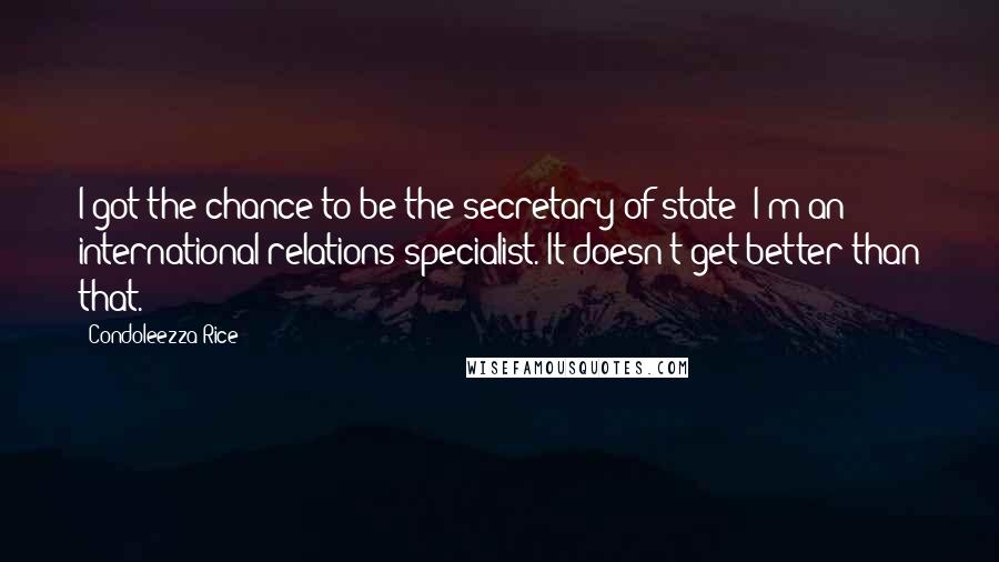 Condoleezza Rice quotes: I got the chance to be the secretary of state; I'm an international relations specialist. It doesn't get better than that.