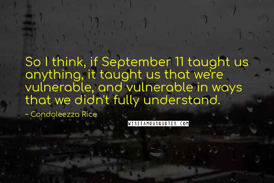 Condoleezza Rice quotes: So I think, if September 11 taught us anything, it taught us that we're vulnerable, and vulnerable in ways that we didn't fully understand.