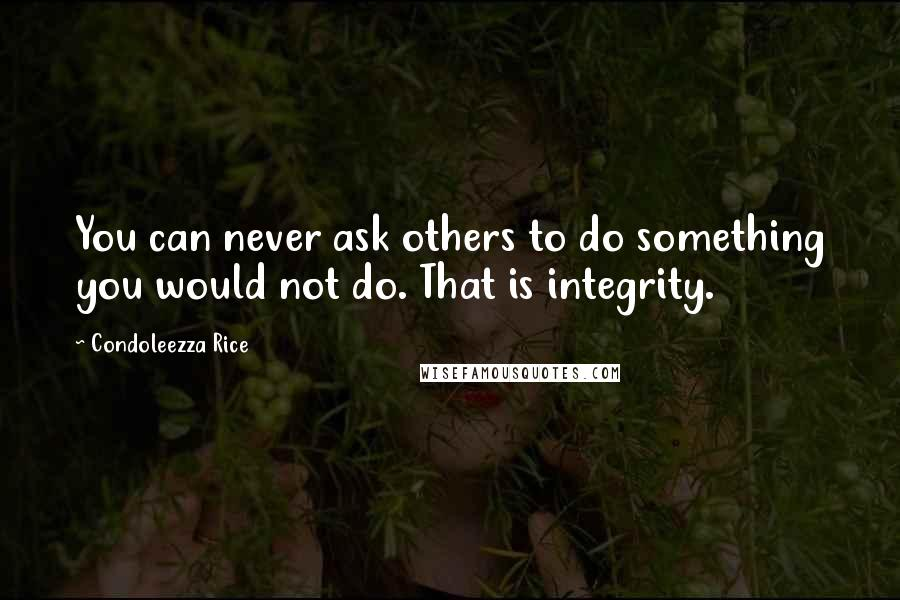Condoleezza Rice quotes: You can never ask others to do something you would not do. That is integrity.