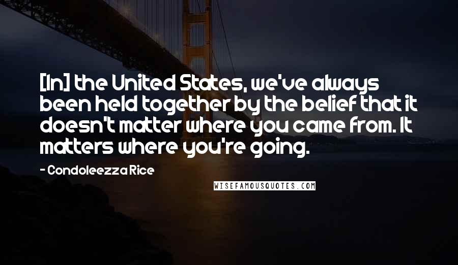 Condoleezza Rice quotes: [In] the United States, we've always been held together by the belief that it doesn't matter where you came from. It matters where you're going.