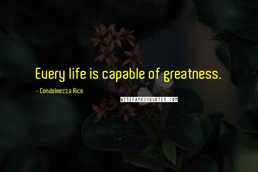 Condoleezza Rice quotes: Every life is capable of greatness.