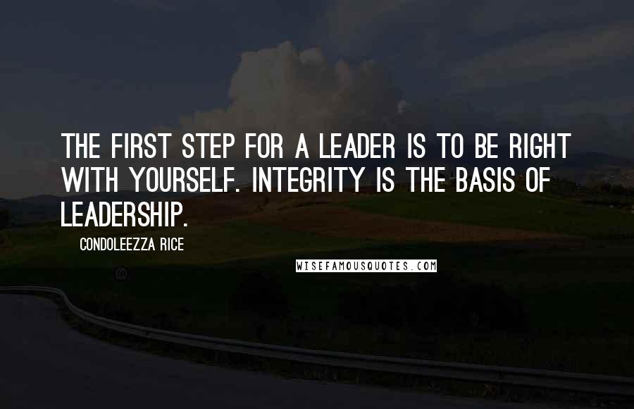 Condoleezza Rice quotes: The first step for a leader is to be right with yourself. Integrity is the basis of leadership.