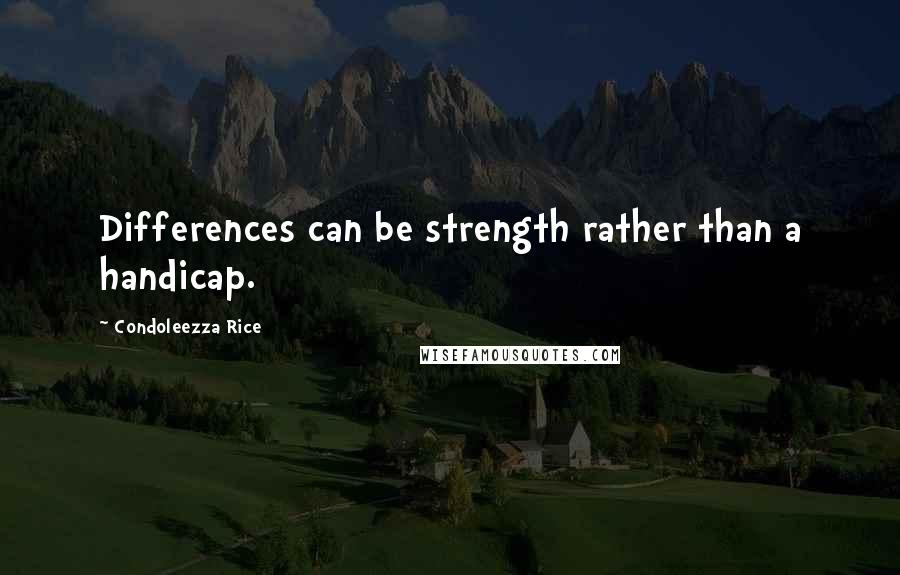 Condoleezza Rice quotes: Differences can be strength rather than a handicap.