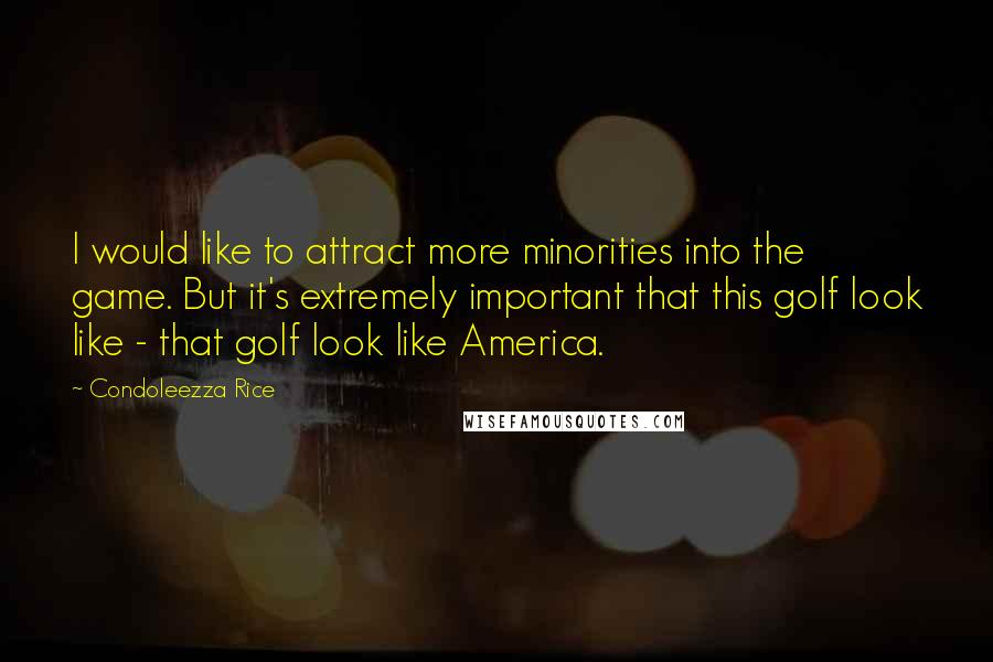 Condoleezza Rice quotes: I would like to attract more minorities into the game. But it's extremely important that this golf look like - that golf look like America.