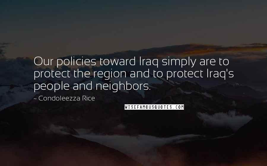 Condoleezza Rice quotes: Our policies toward Iraq simply are to protect the region and to protect Iraq's people and neighbors.