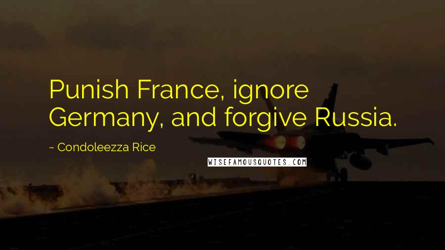 Condoleezza Rice quotes: Punish France, ignore Germany, and forgive Russia.
