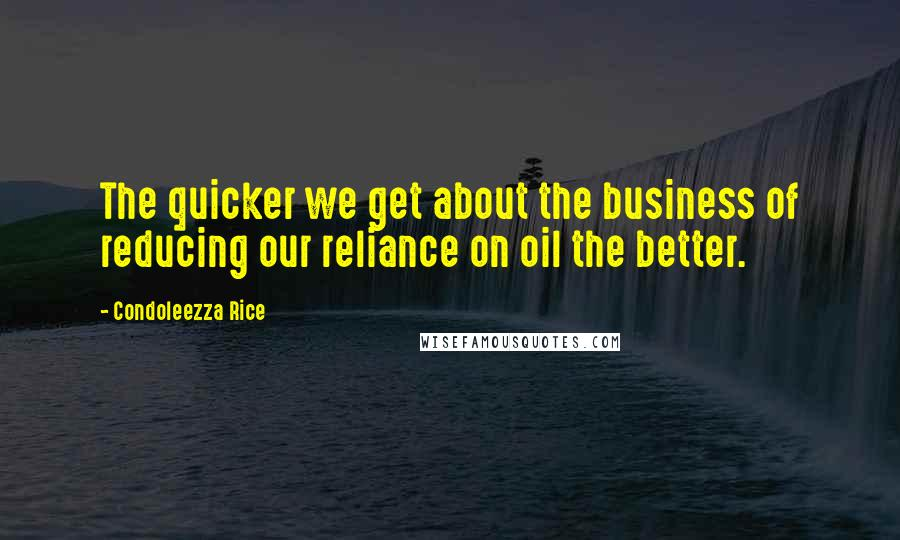 Condoleezza Rice quotes: The quicker we get about the business of reducing our reliance on oil the better.