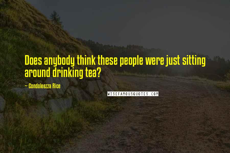 Condoleezza Rice quotes: Does anybody think these people were just sitting around drinking tea?