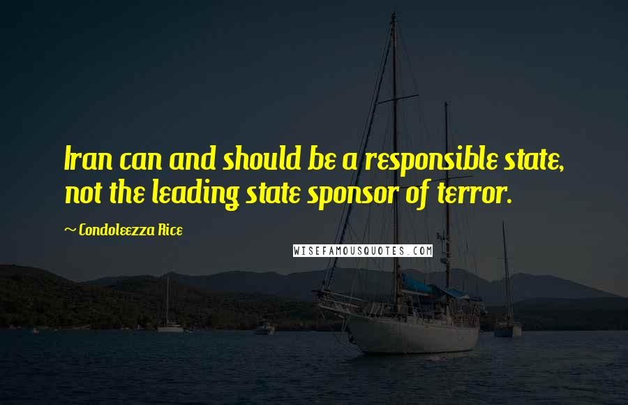 Condoleezza Rice quotes: Iran can and should be a responsible state, not the leading state sponsor of terror.