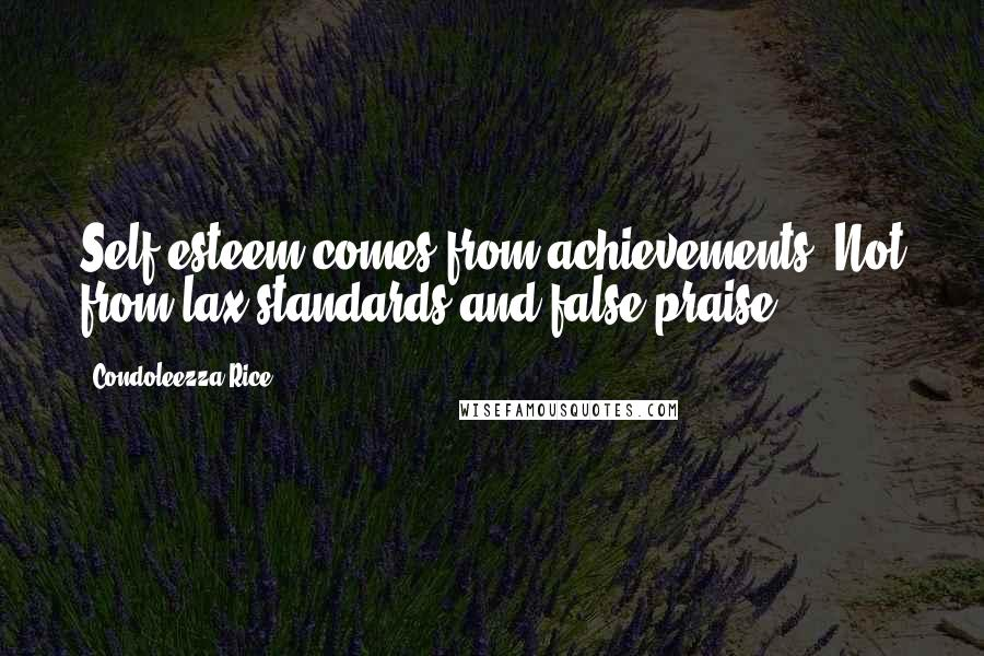 Condoleezza Rice quotes: Self esteem comes from achievements. Not from lax standards and false praise.
