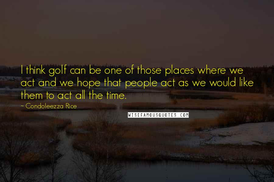 Condoleezza Rice quotes: I think golf can be one of those places where we act and we hope that people act as we would like them to act all the time.