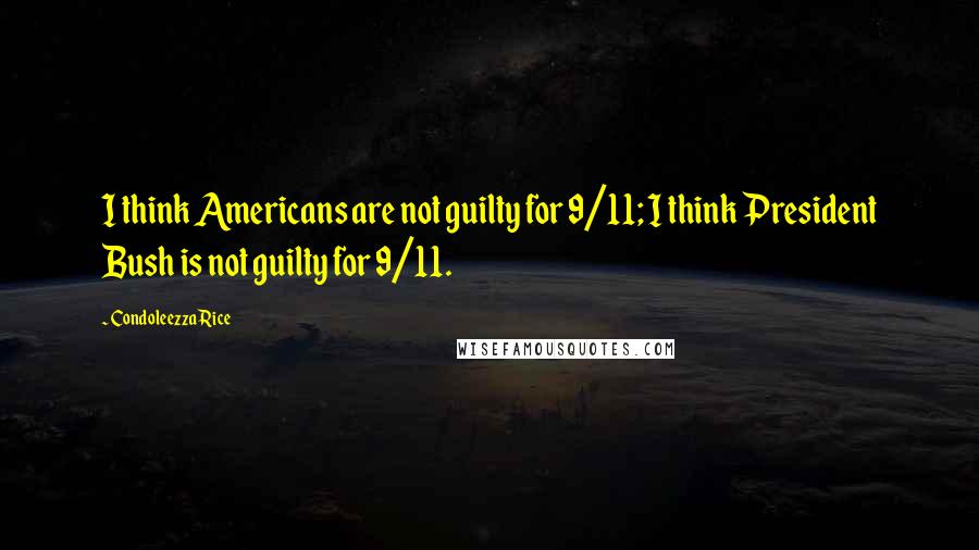 Condoleezza Rice quotes: I think Americans are not guilty for 9/11; I think President Bush is not guilty for 9/11.