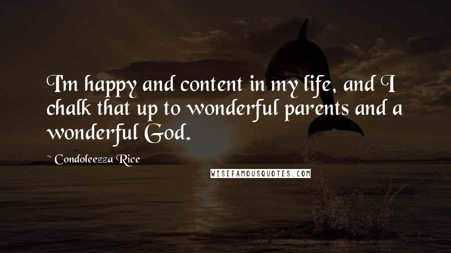 Condoleezza Rice quotes: I'm happy and content in my life, and I chalk that up to wonderful parents and a wonderful God.