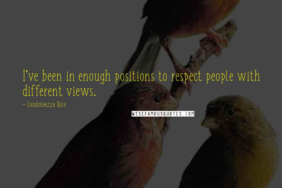 Condoleezza Rice quotes: I've been in enough positions to respect people with different views.