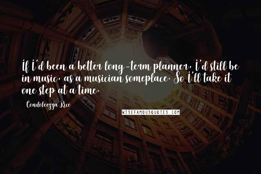 Condoleezza Rice quotes: If I'd been a better long-term planner, I'd still be in music, as a musician someplace. So I'll take it one step at a time.