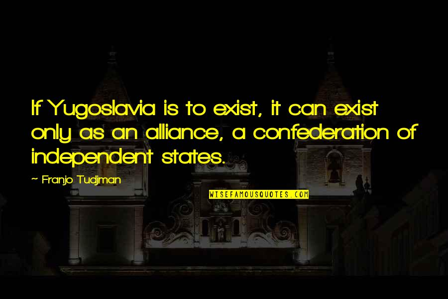 Confederation Quotes By Franjo Tudjman: If Yugoslavia is to exist, it can exist
