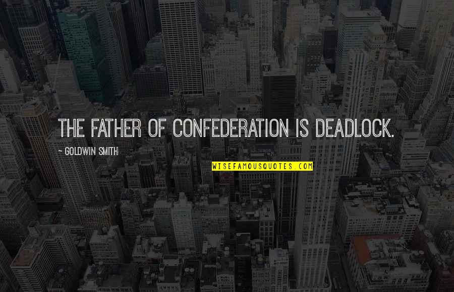 Confederation Quotes By Goldwin Smith: The father of confederation is deadlock.