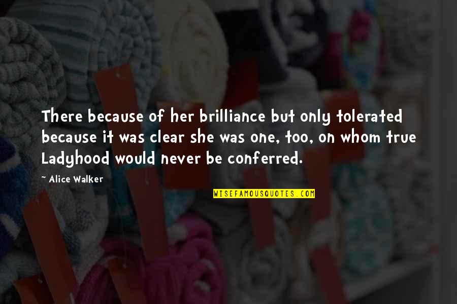 Conferred Quotes By Alice Walker: There because of her brilliance but only tolerated