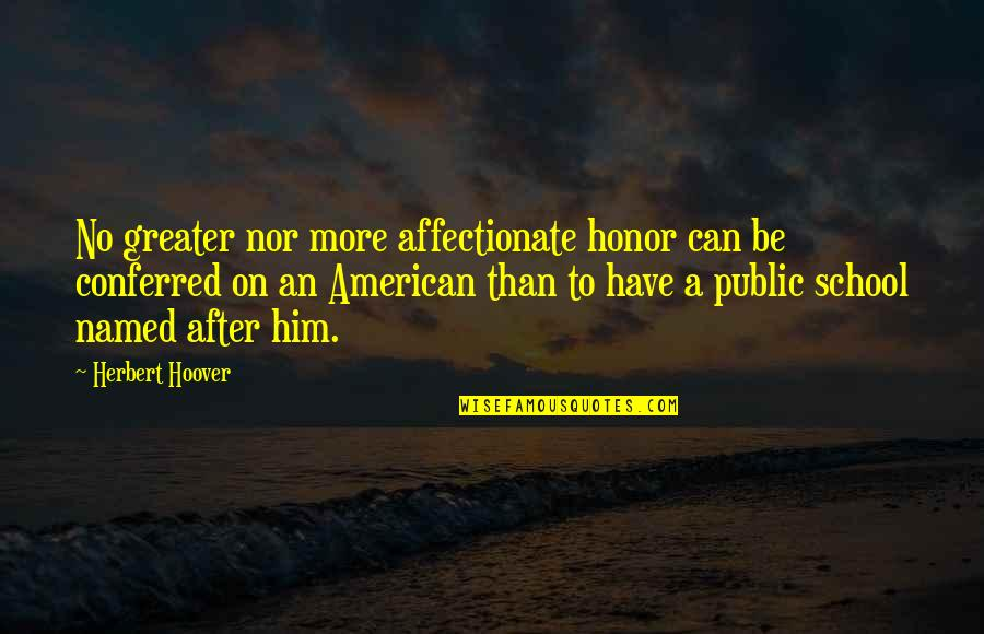 Conferred Quotes By Herbert Hoover: No greater nor more affectionate honor can be