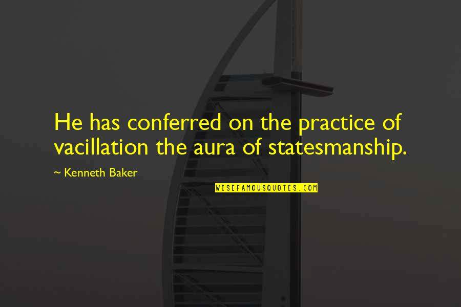 Conferred Quotes By Kenneth Baker: He has conferred on the practice of vacillation