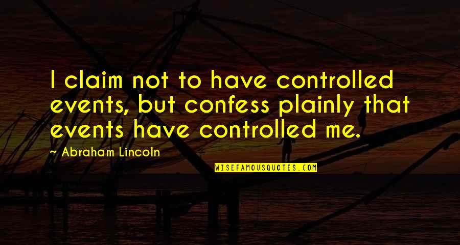 Confession Quotes By Abraham Lincoln: I claim not to have controlled events, but