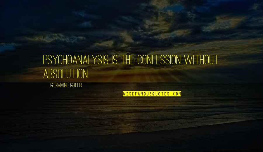 Confession Quotes By Germaine Greer: Psychoanalysis is the confession without absolution.