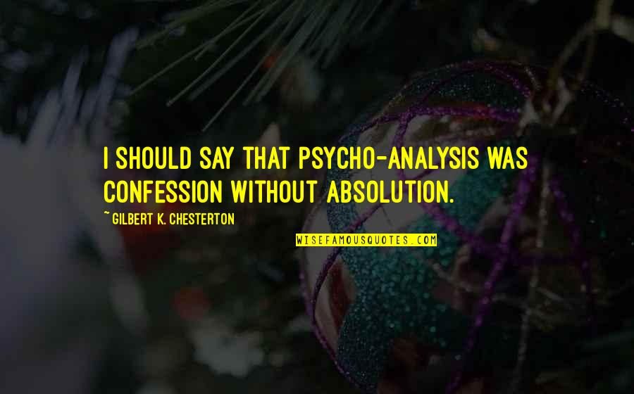 Confession Quotes By Gilbert K. Chesterton: I should say that psycho-analysis was confession without