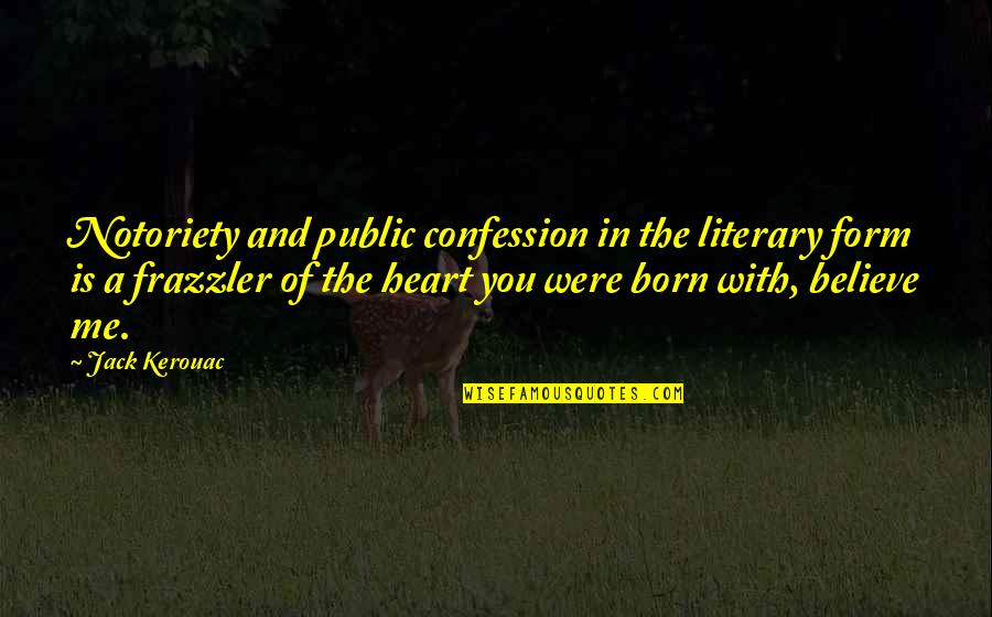Confession Quotes By Jack Kerouac: Notoriety and public confession in the literary form