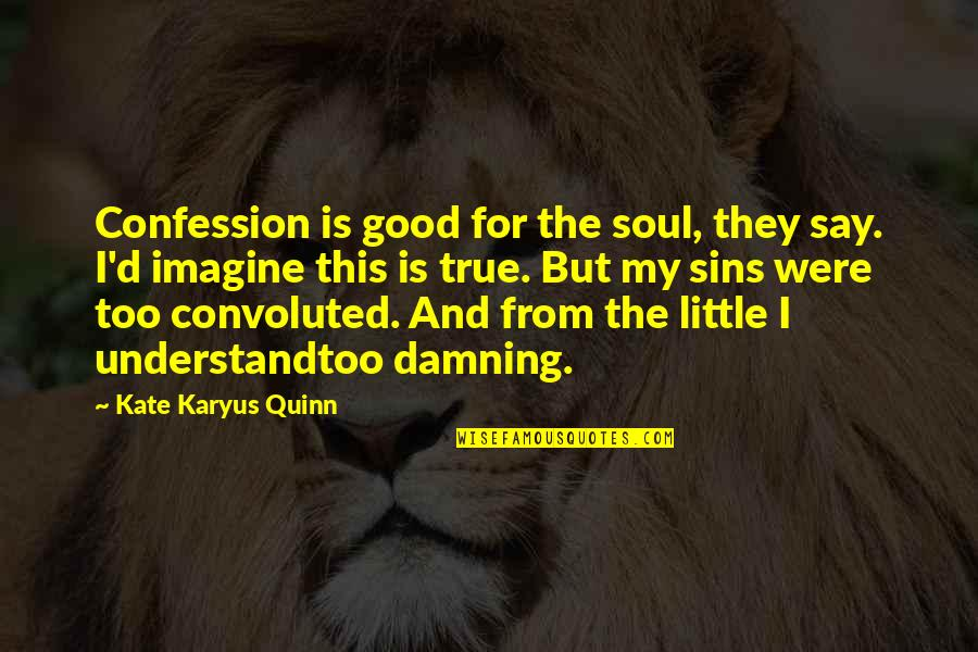 Confession Quotes By Kate Karyus Quinn: Confession is good for the soul, they say.