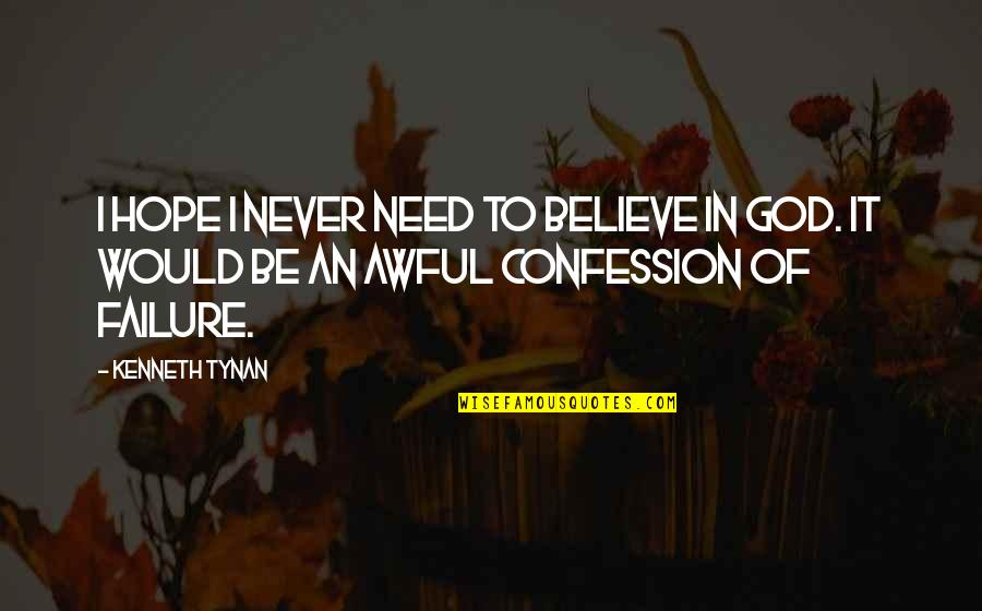 Confession Quotes By Kenneth Tynan: I hope I never need to believe in