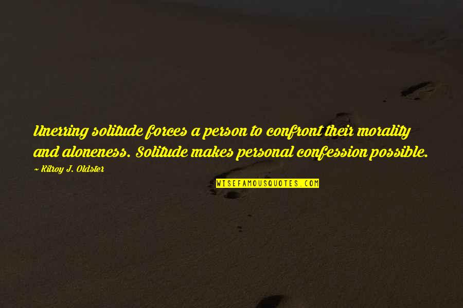 Confession Quotes By Kilroy J. Oldster: Unerring solitude forces a person to confront their
