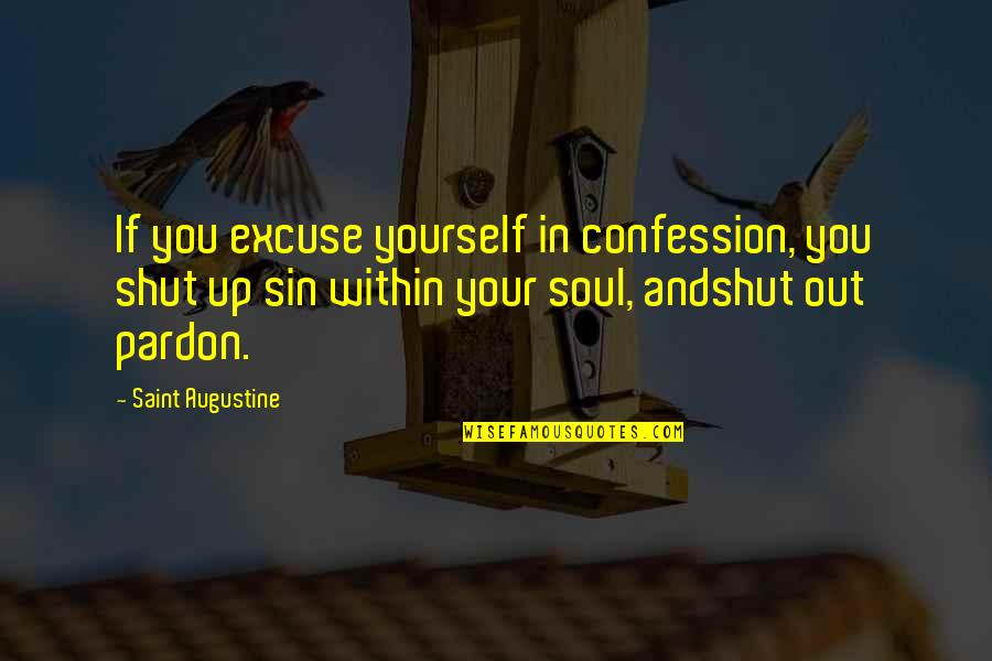 Confession Quotes By Saint Augustine: If you excuse yourself in confession, you shut
