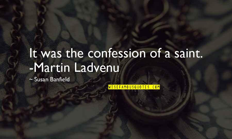 Confession Quotes By Susan Banfield: It was the confession of a saint. -Martin