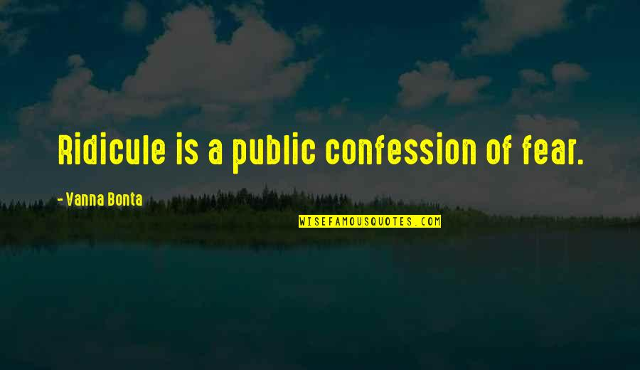 Confession Quotes By Vanna Bonta: Ridicule is a public confession of fear.