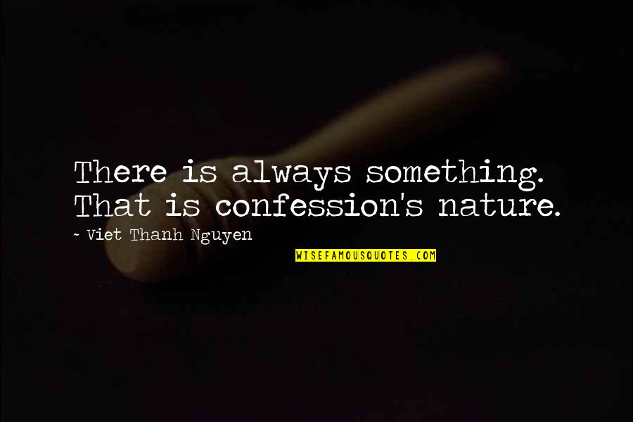 Confession Quotes By Viet Thanh Nguyen: There is always something. That is confession's nature.