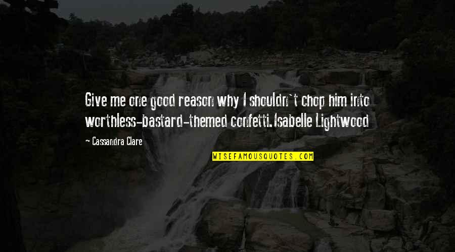 Confetti Quotes By Cassandra Clare: Give me one good reason why I shouldn't