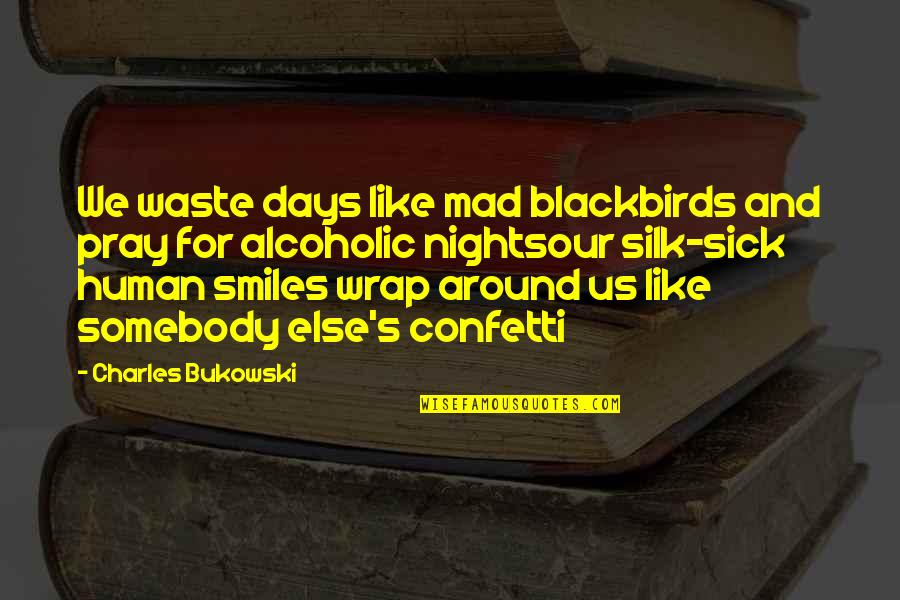 Confetti Quotes By Charles Bukowski: We waste days like mad blackbirds and pray