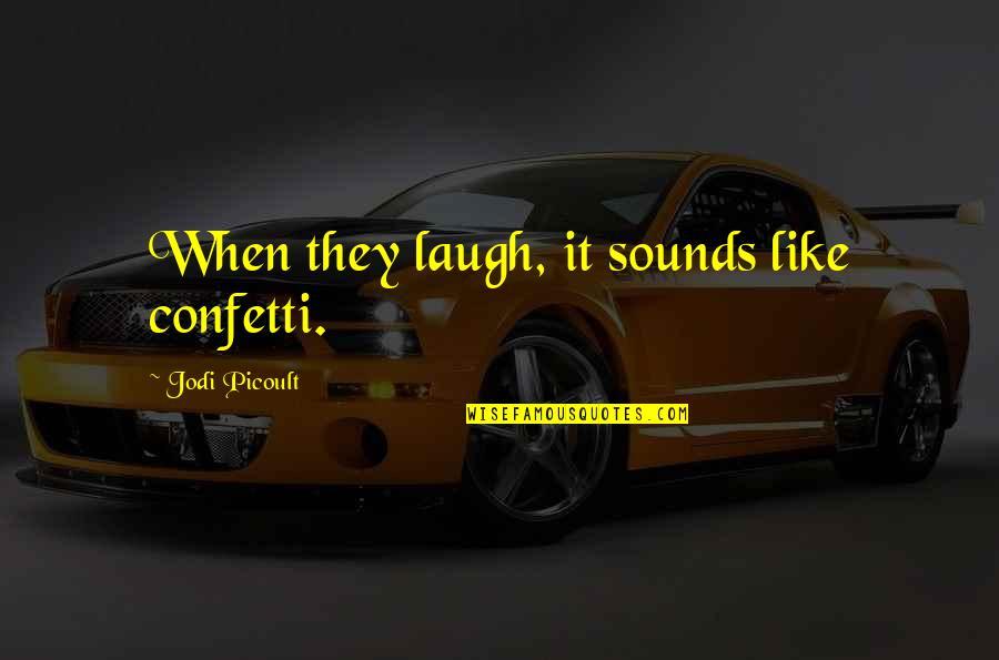 Confetti Quotes By Jodi Picoult: When they laugh, it sounds like confetti.