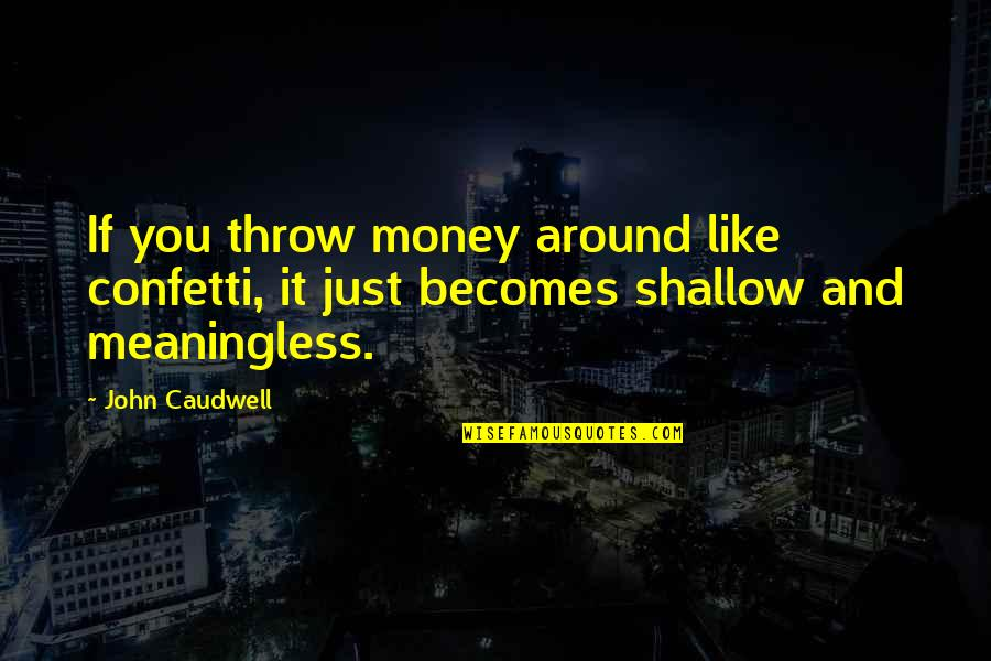 Confetti Quotes By John Caudwell: If you throw money around like confetti, it