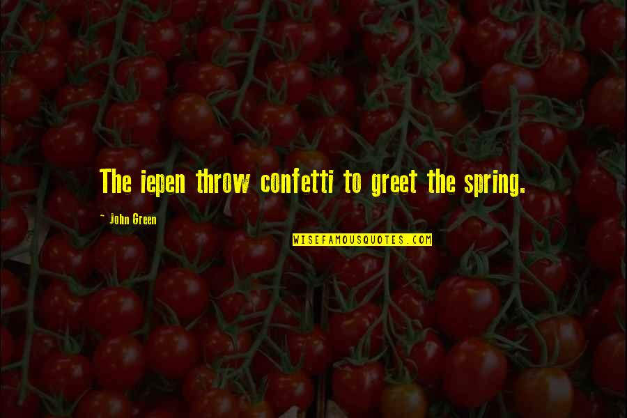 Confetti Quotes By John Green: The iepen throw confetti to greet the spring.