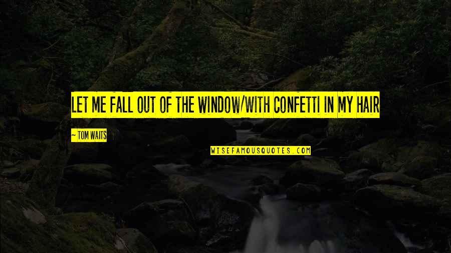 Confetti Quotes By Tom Waits: Let me fall out of the window/With confetti