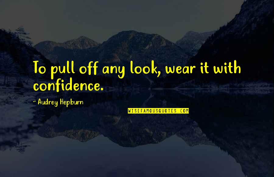 Confidence And Fashion Quotes By Audrey Hepburn: To pull off any look, wear it with