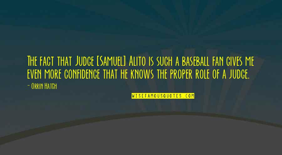 Confidence In Baseball Quotes By Orrin Hatch: The fact that Judge [Samuel] Alito is such