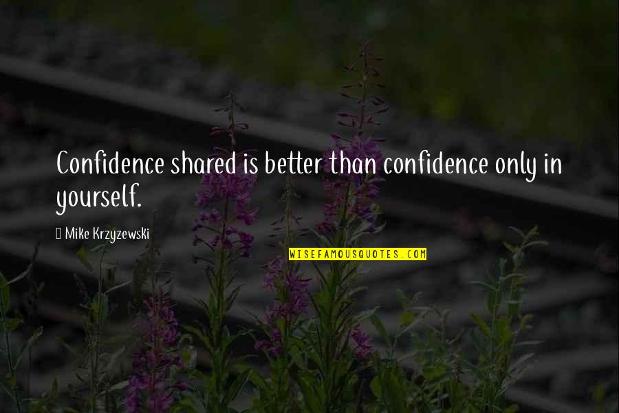 Confidence In Basketball Quotes By Mike Krzyzewski: Confidence shared is better than confidence only in