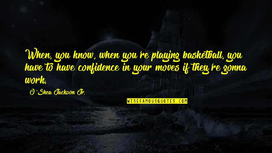Confidence In Basketball Quotes By O'Shea Jackson Jr.: When, you know, when you're playing basketball, you