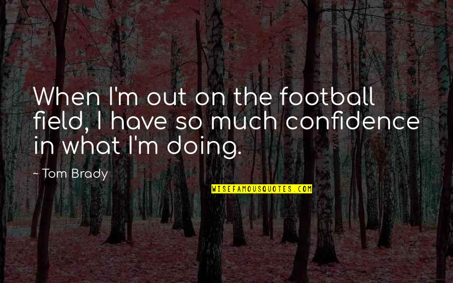 Confidence In Football Quotes By Tom Brady: When I'm out on the football field, I
