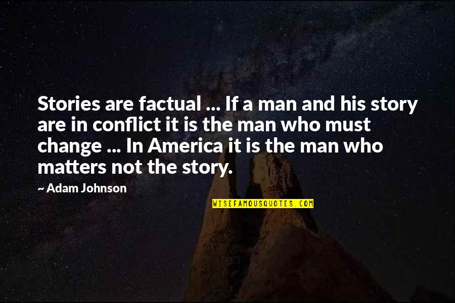 Conflict And Change Quotes By Adam Johnson: Stories are factual ... If a man and