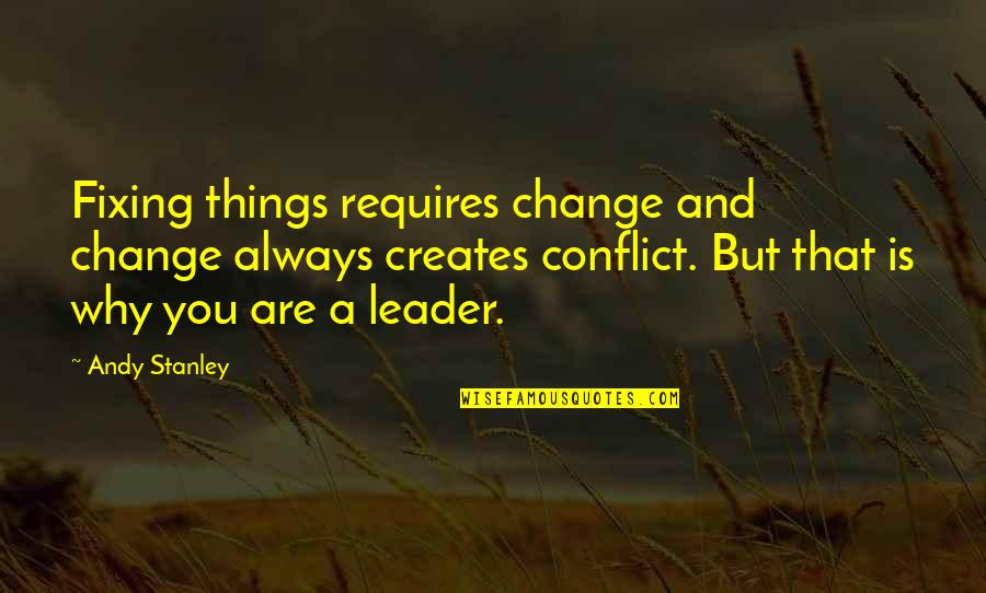 Conflict And Change Quotes By Andy Stanley: Fixing things requires change and change always creates