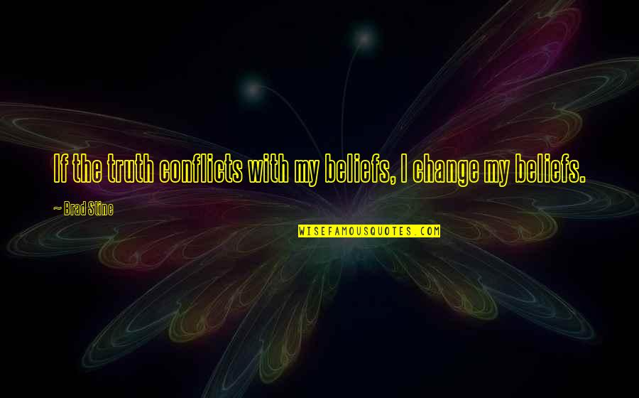 Conflict And Change Quotes By Brad Stine: If the truth conflicts with my beliefs, I